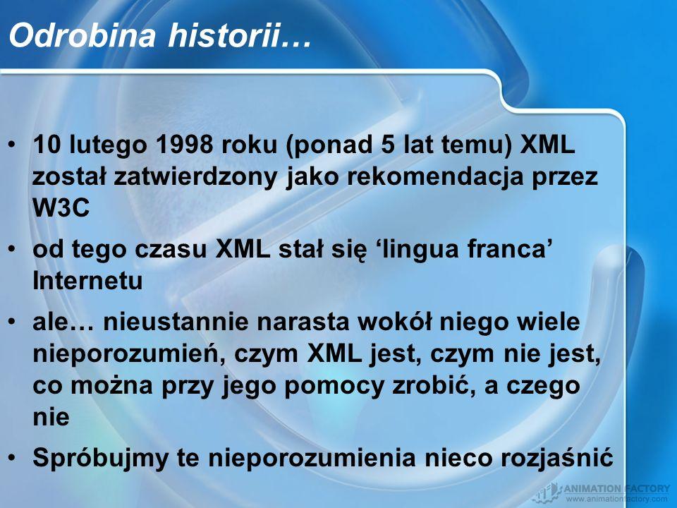 Odrobina historii… 10 lutego 1998 roku (ponad 5 lat temu) XML został zatwierdzony jako rekomendacja przez W3C od tego czasu XML stał się lingua franca