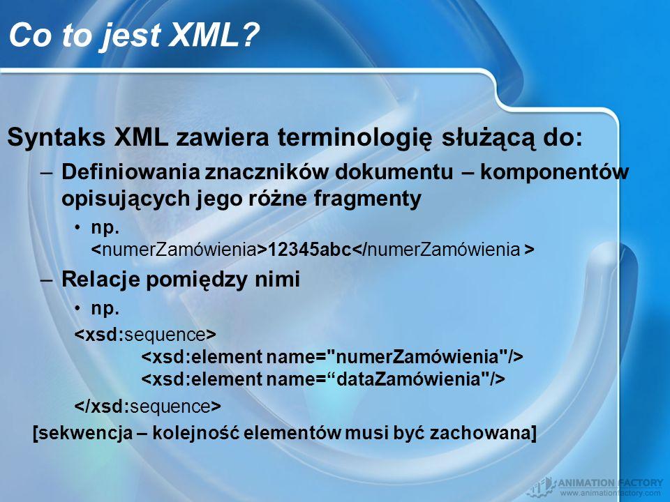 Co to jest XML? Syntaks XML zawiera terminologię służącą do: –Definiowania znaczników dokumentu – komponentów opisujących jego różne fragmenty np. 123