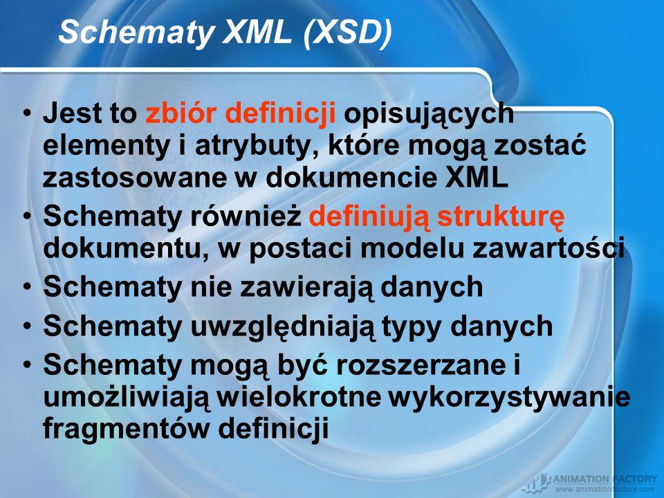 Schematy XML (XSD) Jest to zbiór definicji opisujących elementy i atrybuty, które mogą zostać zastosowane w dokumencie XML Schematy również definiują