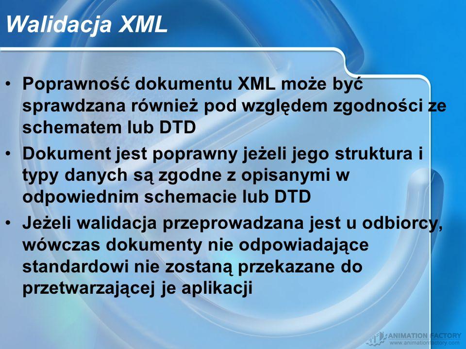 Walidacja XML Poprawność dokumentu XML może być sprawdzana również pod względem zgodności ze schematem lub DTD Dokument jest poprawny jeżeli jego stru