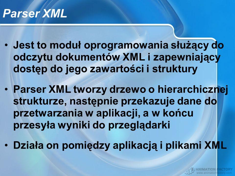 Parser XML Jest to moduł oprogramowania służący do odczytu dokumentów XML i zapewniający dostęp do jego zawartości i struktury Parser XML tworzy drzew