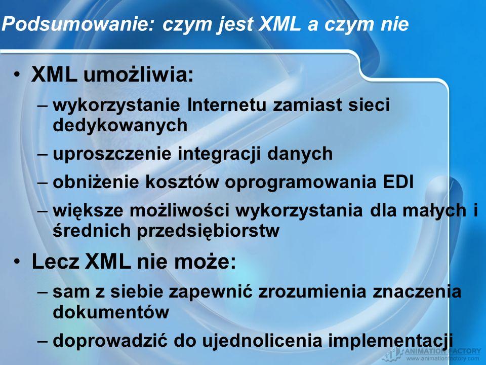 Podsumowanie: czym jest XML a czym nie XML umożliwia: –wykorzystanie Internetu zamiast sieci dedykowanych –uproszczenie integracji danych –obniżenie k