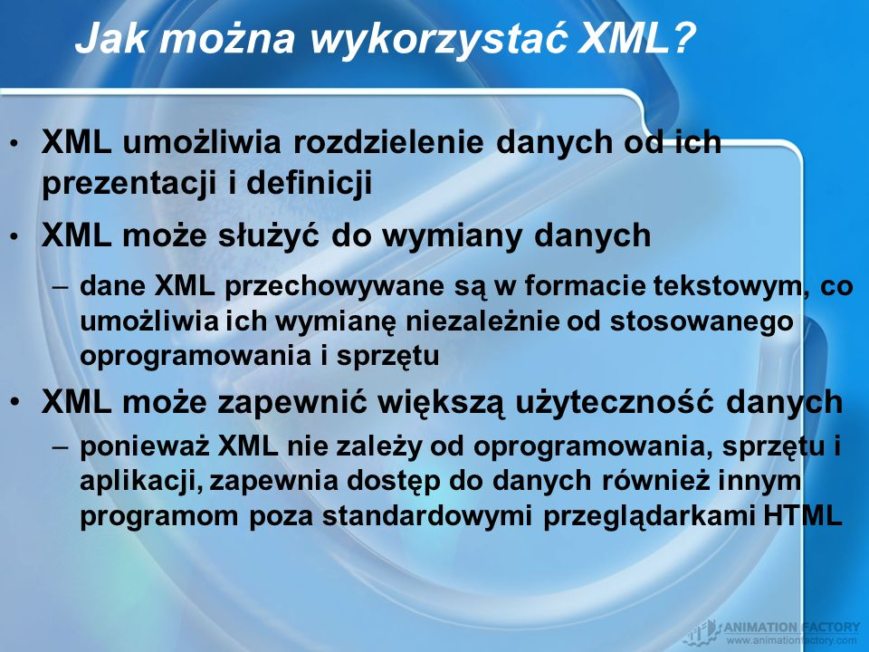Jak można wykorzystać XML? XML umożliwia rozdzielenie danych od ich prezentacji i definicji XML może służyć do wymiany danych –dane XML przechowywane