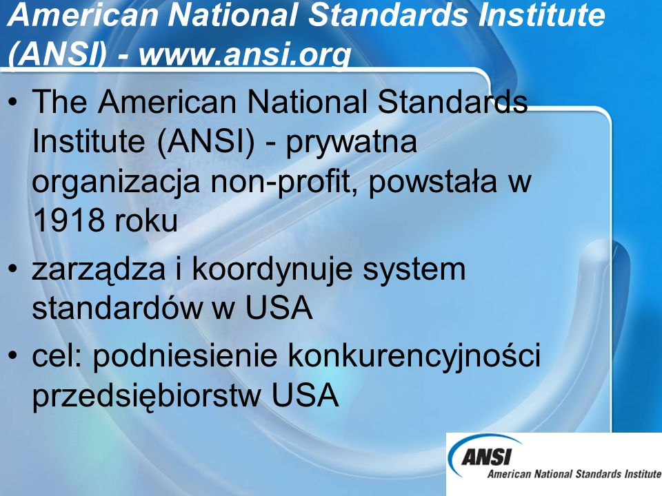 American National Standards Institute (ANSI) - www.ansi.org The American National Standards Institute (ANSI) - prywatna organizacja non-profit, powsta