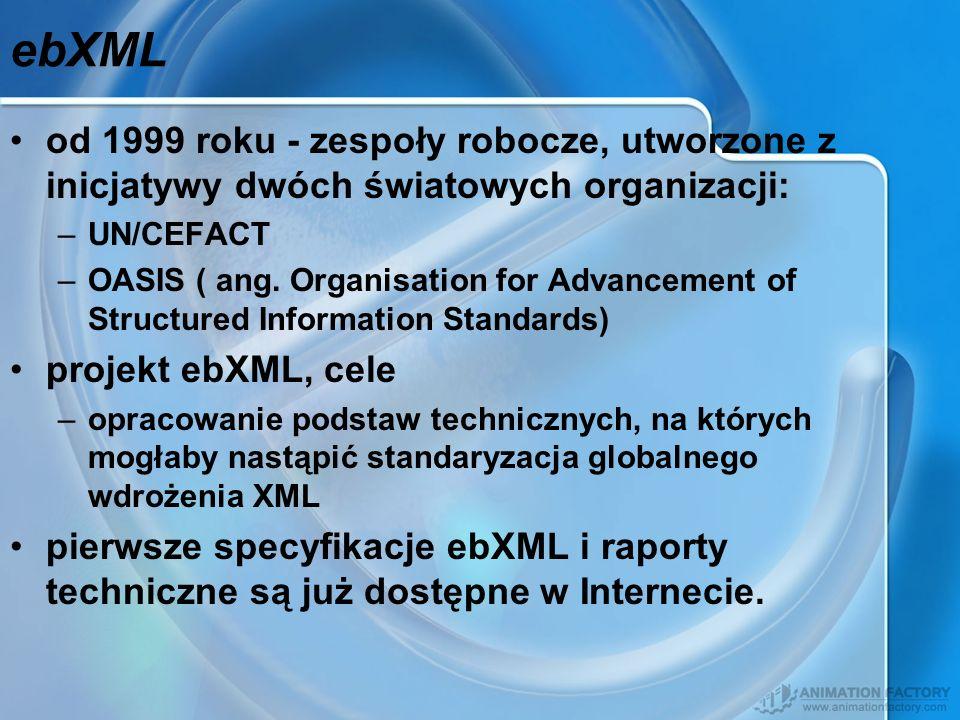 ebXML od 1999 roku - zespoły robocze, utworzone z inicjatywy dwóch światowych organizacji: –UN/CEFACT –OASIS ( ang. Organisation for Advancement of St