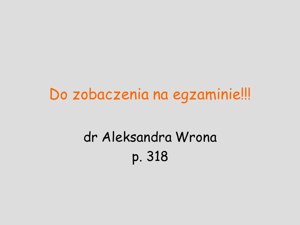 Do zobaczenia na egzaminie!!! dr Aleksandra Wrona p. 318