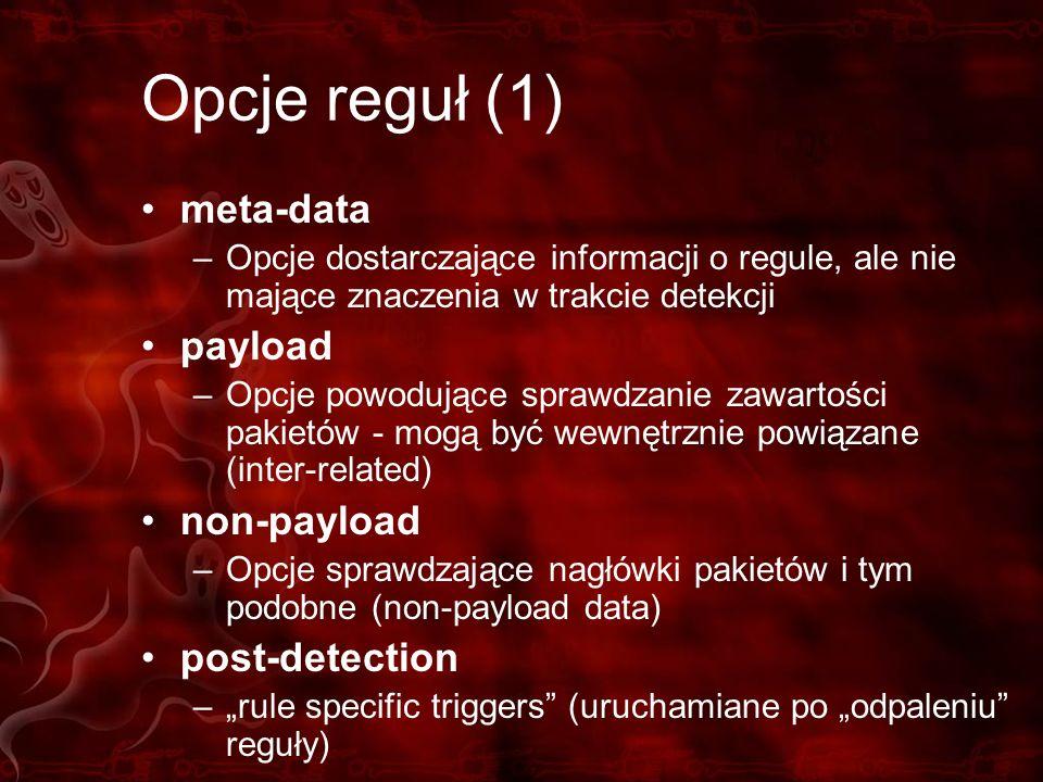 Opcje reguł (1) meta-data –Opcje dostarczające informacji o regule, ale nie mające znaczenia w trakcie detekcji payload –Opcje powodujące sprawdzanie