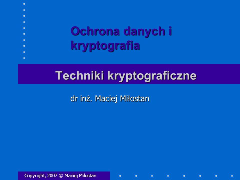 Techniki kryptograficzne Copyright, 2007 © Maciej Miłostan dr inż. Maciej Miłostan Ochrona danych i kryptografia