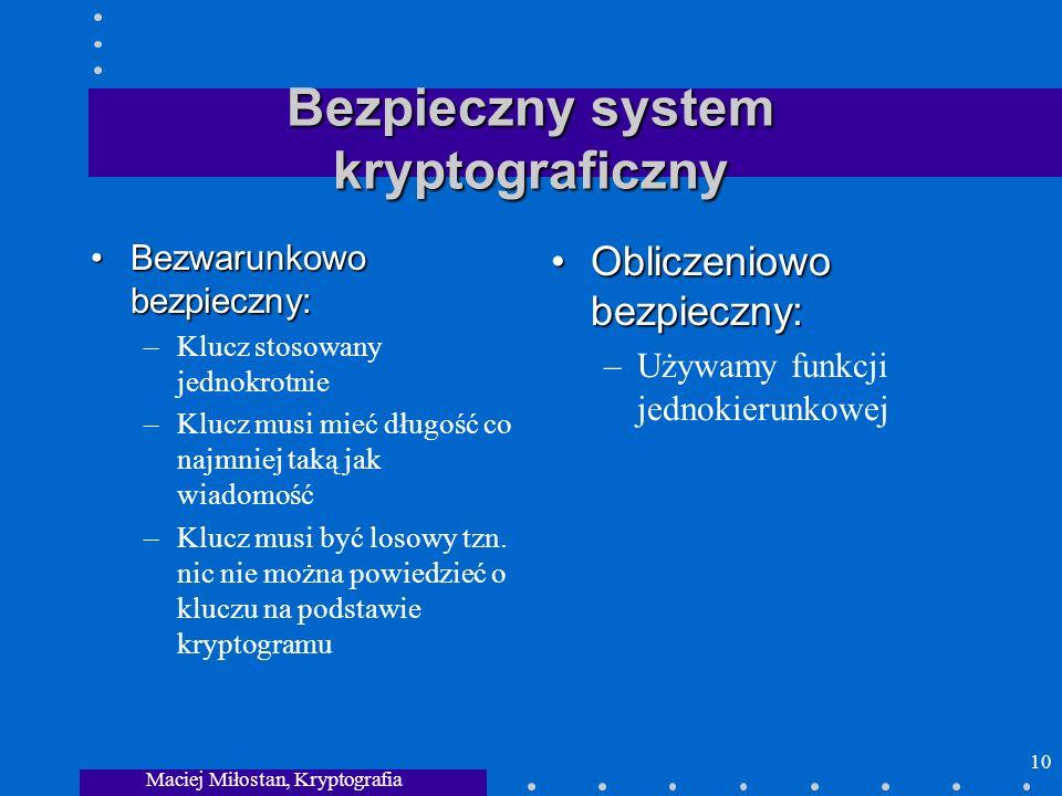 Maciej Miłostan, Kryptografia 10 Bezpieczny system kryptograficzny Bezwarunkowo bezpieczny:Bezwarunkowo bezpieczny: –Klucz stosowany jednokrotnie –Klu