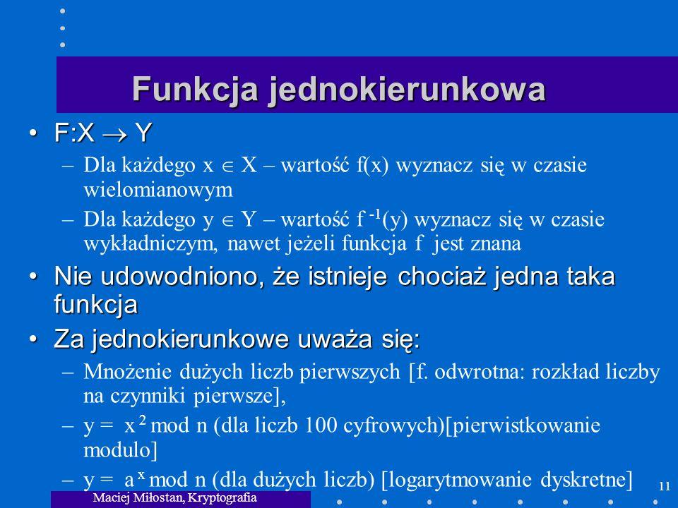 Maciej Miłostan, Kryptografia 11 Funkcja jednokierunkowa F:X YF:X Y –Dla każdego x X – wartość f(x) wyznacz się w czasie wielomianowym –Dla każdego y