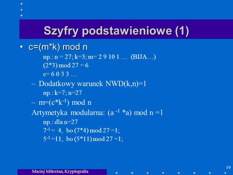 Maciej Miłostan, Kryptografia 19 Szyfry podstawieniowe (1) c=(m*k) mod nc=(m*k) mod n np.: n = 27; k=3; m= 2 9 10 1 … (BIJA…) (2*3) mod 27 = 6 c= 6 0