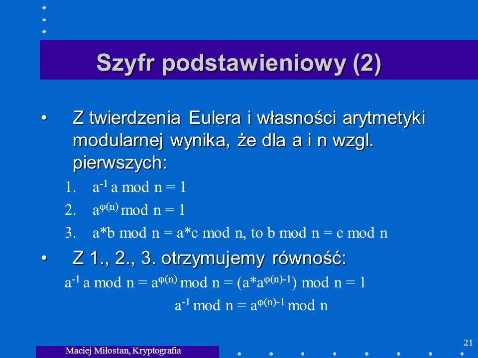 Maciej Miłostan, Kryptografia 21 Szyfr podstawieniowy (2) Z twierdzenia Eulera i własności arytmetyki modularnej wynika, że dla a i n wzgl. pierwszych