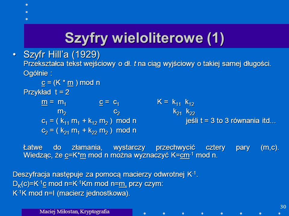 Maciej Miłostan, Kryptografia 30 Szyfry wieloliterowe (1) Szyfr Hilla (1929) Przekształca tekst wejściowy o dł. t na ciąg wyjściowy o takiej samej dłu