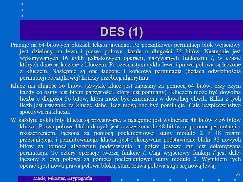 Maciej Miłostan, Kryptografia 37 DES (1) Pracuje na 64-bitowych blokach tekstu jawnego. Po początkowej permutacji blok wejściowy jest dzielony na lewą