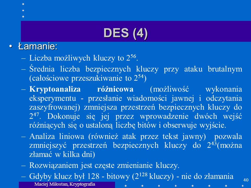 Maciej Miłostan, Kryptografia 40 DES (4) Łamanie:Łamanie: –Liczba możliwych kluczy to 2 56. –Średnia liczba bezpiecznych kluczy przy ataku brutalnym (