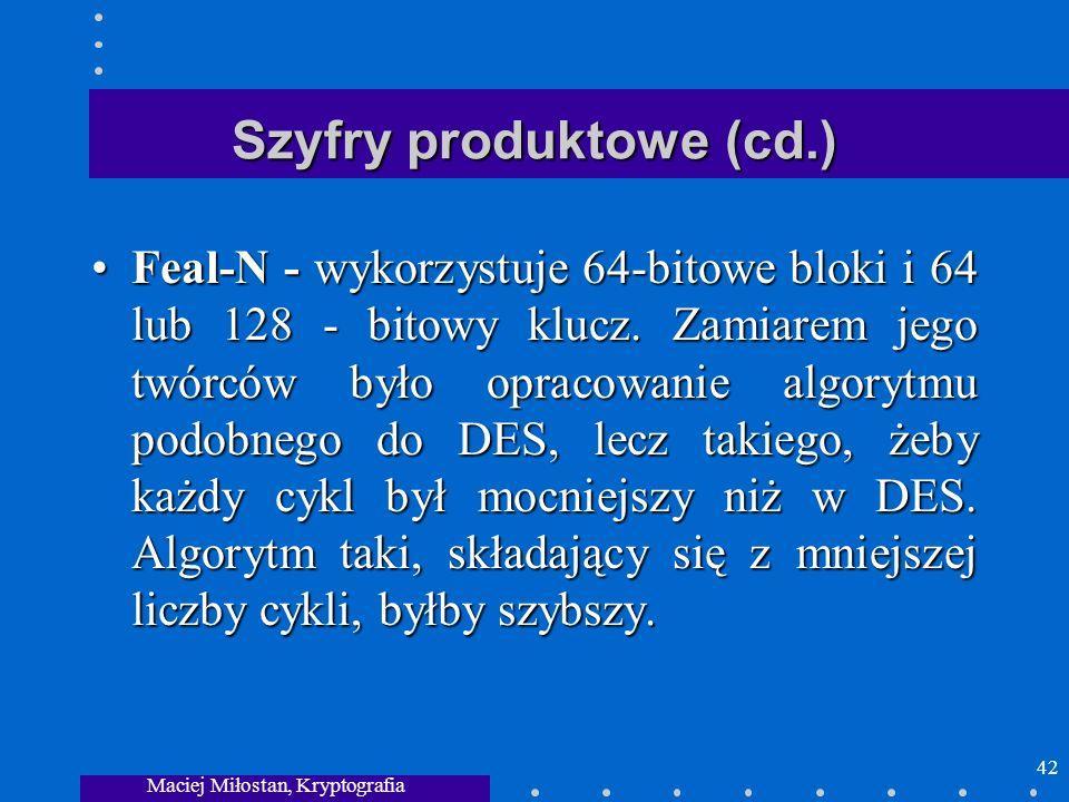 Maciej Miłostan, Kryptografia 42 Szyfry produktowe (cd.) Feal-N - wykorzystuje 64-bitowe bloki i 64 lub 128 - bitowy klucz. Zamiarem jego twórców było