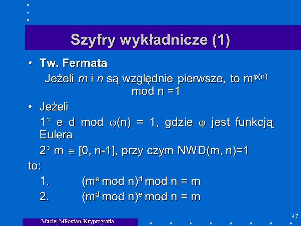 Maciej Miłostan, Kryptografia 47 Szyfry wykładnicze (1) Tw. FermataTw. Fermata Jeżeli m i n są względnie pierwsze, to m (n) mod n =1 JeżeliJeżeli 1 e