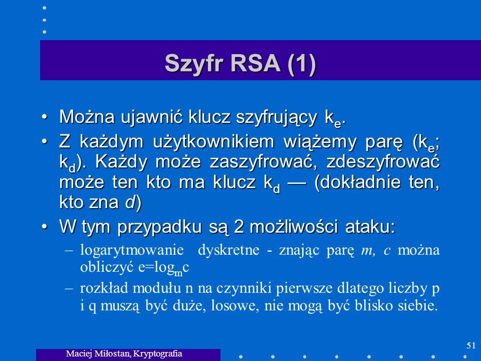 Maciej Miłostan, Kryptografia 51 Szyfr RSA (1) Można ujawnić klucz szyfrujący k e.Można ujawnić klucz szyfrujący k e. Z każdym użytkownikiem wiążemy p
