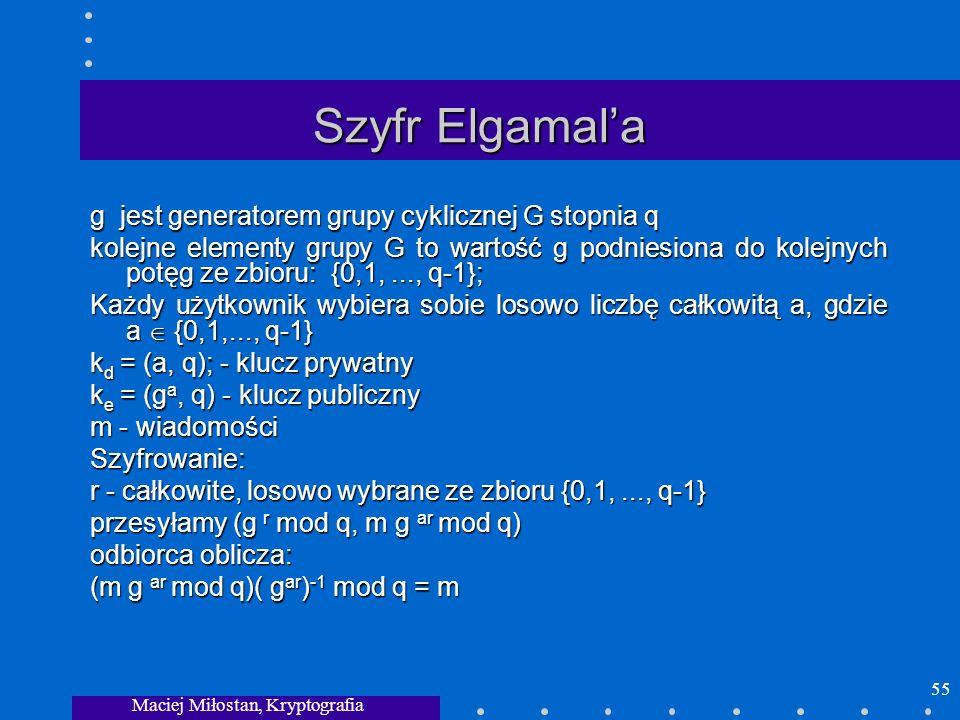 Maciej Miłostan, Kryptografia 55 Szyfr Elgamala g jest generatorem grupy cyklicznej G stopnia q kolejne elementy grupy G to wartość g podniesiona do k