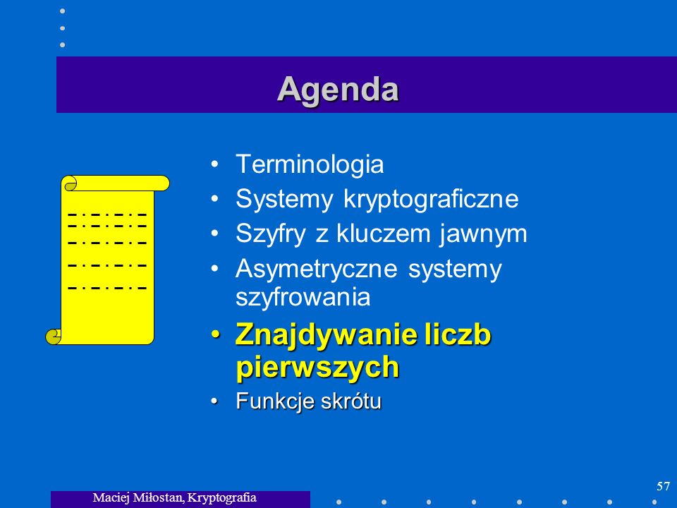 Maciej Miłostan, Kryptografia 57 Agenda Terminologia Systemy kryptograficzne Szyfry z kluczem jawnym Asymetryczne systemy szyfrowania Znajdywanie licz