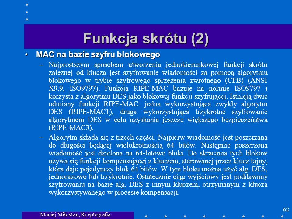 Maciej Miłostan, Kryptografia 62 Funkcja skrótu (2) MAC na bazie szyfru blokowegoMAC na bazie szyfru blokowego –Najprostszym sposobem utworzenia jedno