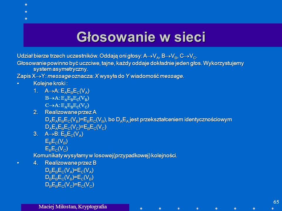 Maciej Miłostan, Kryptografia 65 Głosowanie w sieci Udział bierze trzech uczestników. Oddają oni głosy: A V A, B V B, C V C. Głosowanie powinno być uc