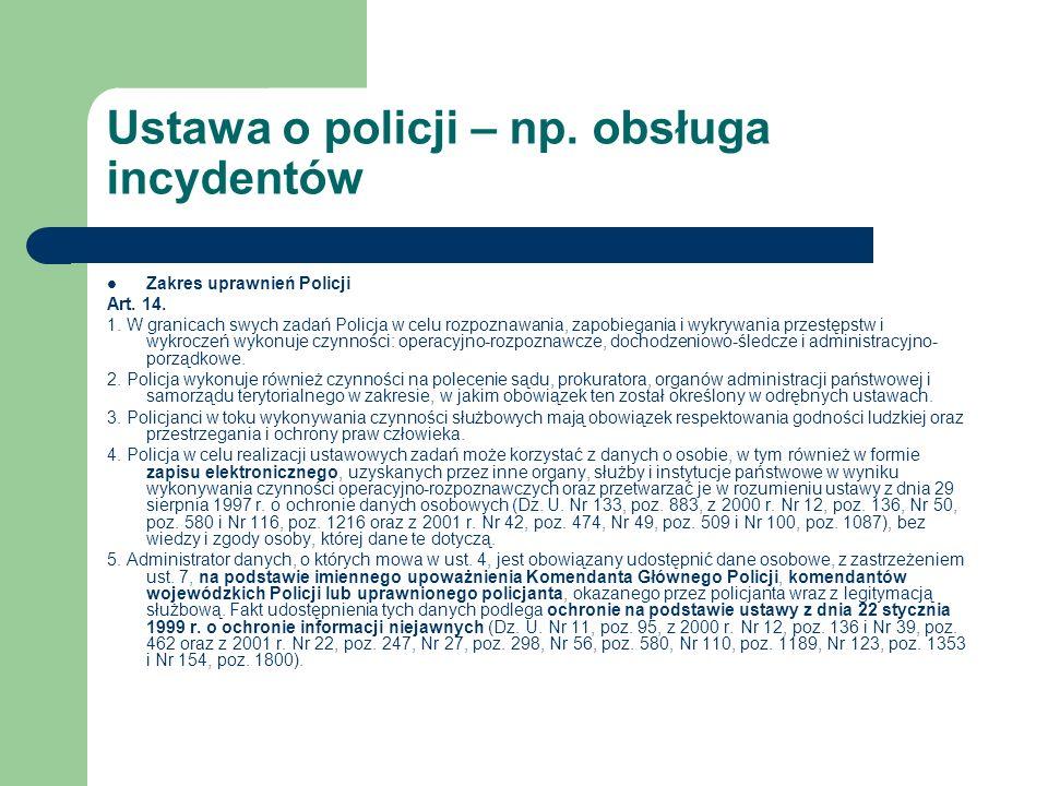 Ustawa o policji – np. obsługa incydentów Zakres uprawnień Policji Art. 14. 1. W granicach swych zadań Policja w celu rozpoznawania, zapobiegania i wy