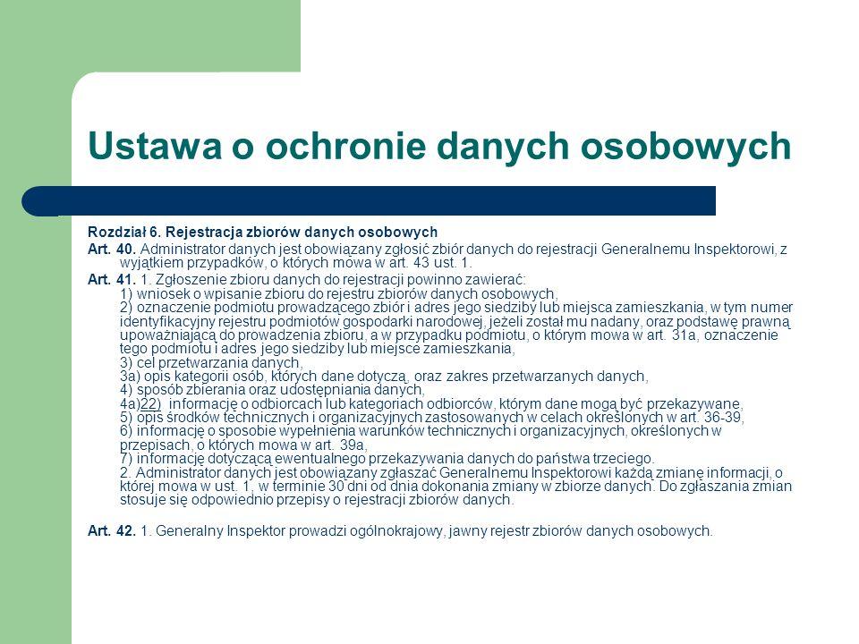 Ustawa o ochronie danych osobowych Rozdział 6. Rejestracja zbiorów danych osobowych Art. 40. Administrator danych jest obowiązany zgłosić zbiór danych