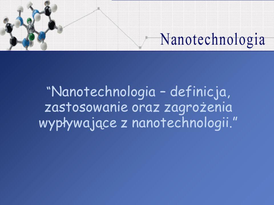 Nanotechnologia – definicja, zastosowanie oraz zagrożenia wypływające z nanotechnologii.