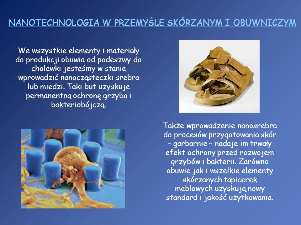 NANOTECHNOLOGIA W PRZEMYŚLE SKÓRZANYM I OBUWNICZYM We wszystkie elementy i materiały do produkcji obuwia od podeszwy do cholewki jesteśmy w stanie wpr