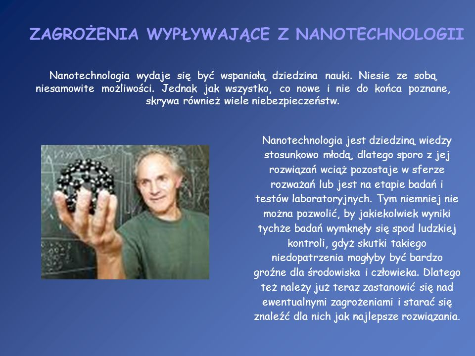 Nanotechnologia jest dziedziną wiedzy stosunkowo młodą, dlatego sporo z jej rozwiązań wciąż pozostaje w sferze rozważań lub jest na etapie badań i tes