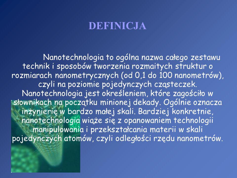 DEFINICJA Nanotechnologia to ogólna nazwa całego zestawu technik i sposobów tworzenia rozmaitych struktur o rozmiarach nanometrycznych (od 0,1 do 100