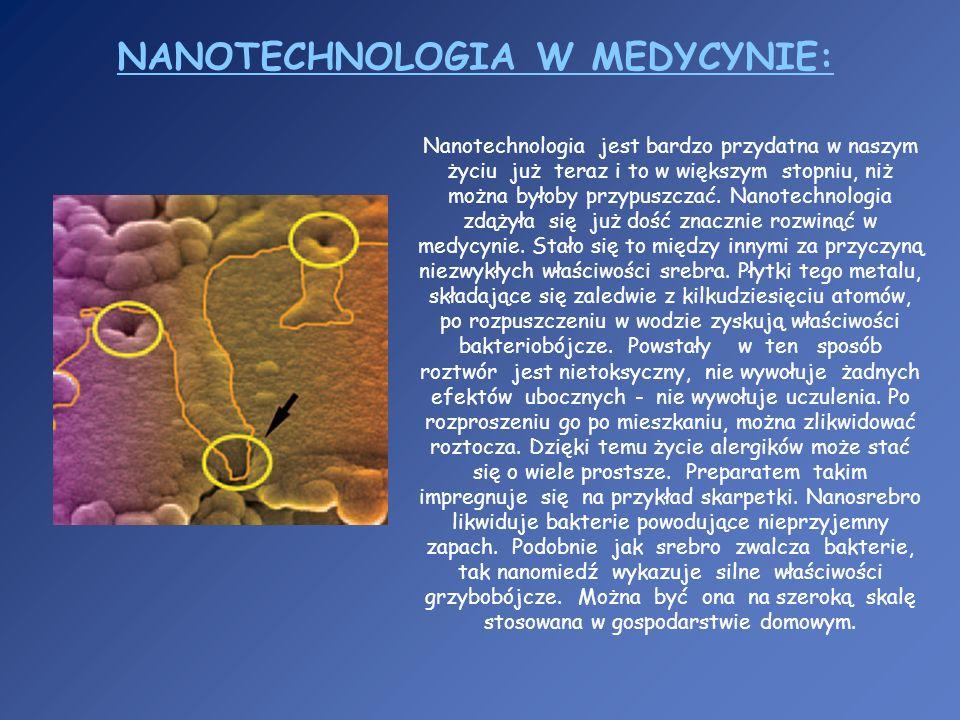 NANOTECHNOLOGIA W MEDYCYNIE: Nanotechnologia jest bardzo przydatna w naszym życiu już teraz i to w większym stopniu, niż można byłoby przypuszczać. Na