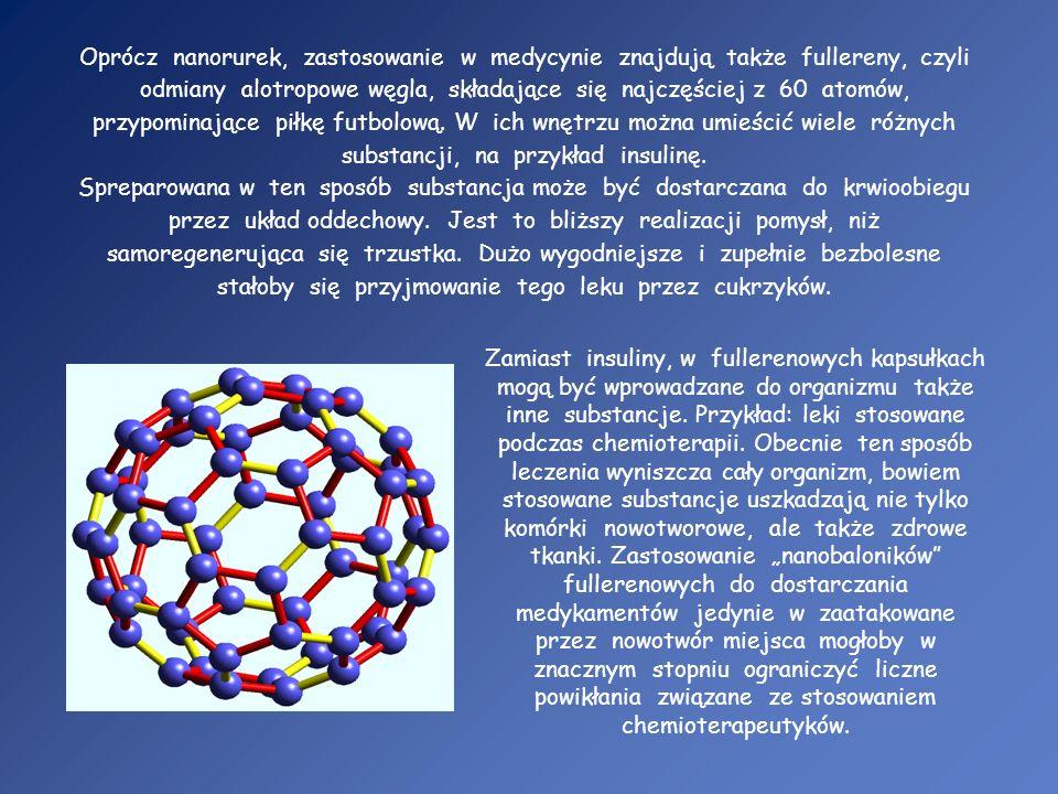 Oprócz nanorurek, zastosowanie w medycynie znajdują także fullereny, czyli odmiany alotropowe węgla, składające się najczęściej z 60 atomów, przypomin
