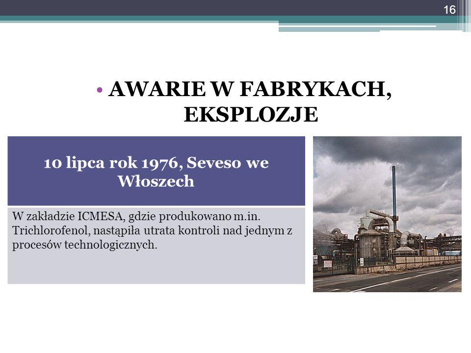 AWARIE W FABRYKACH, EKSPLOZJE 10 lipca rok 1976, Seveso we Włoszech W zakładzie ICMESA, gdzie produkowano m.in. Trichlorofenol, nastąpiła utrata kontr