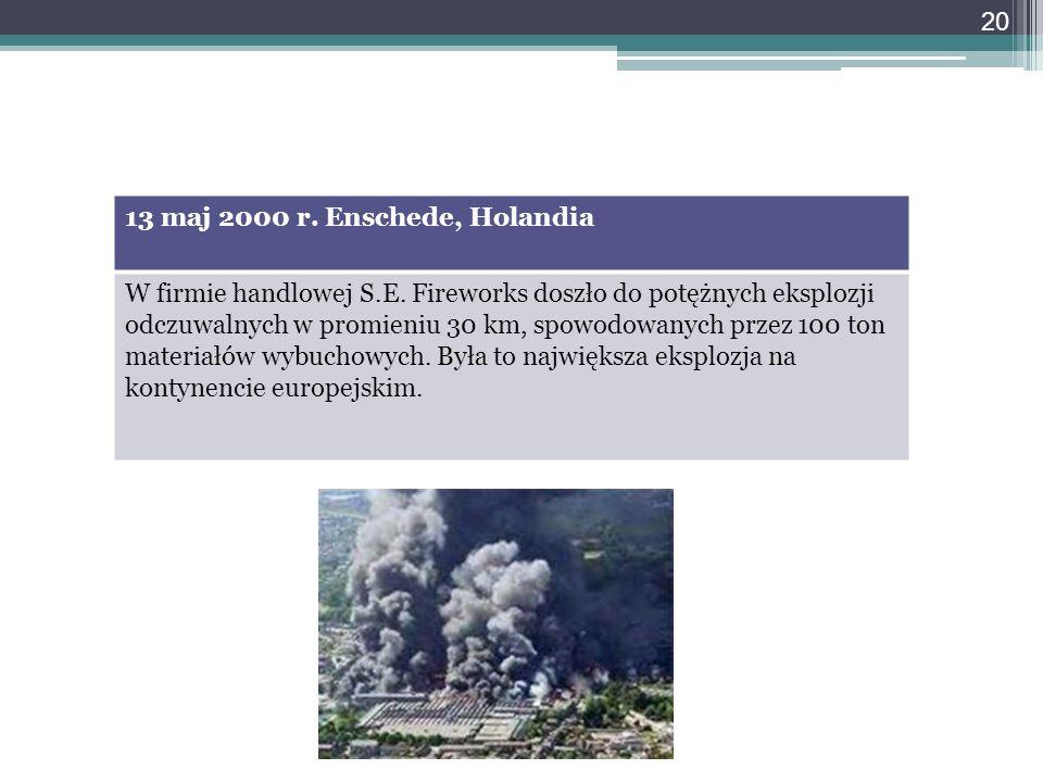 13 maj 2000 r. Enschede, Holandia W firmie handlowej S.E. Fireworks doszło do potężnych eksplozji odczuwalnych w promieniu 30 km, spowodowanych przez