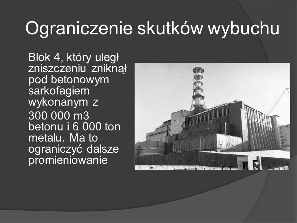 Ograniczenie skutków wybuchu Blok 4, który uległ zniszczeniu zniknął pod betonowym sarkofagiem wykonanym z 300 000 m3 betonu i 6 000 ton metalu.