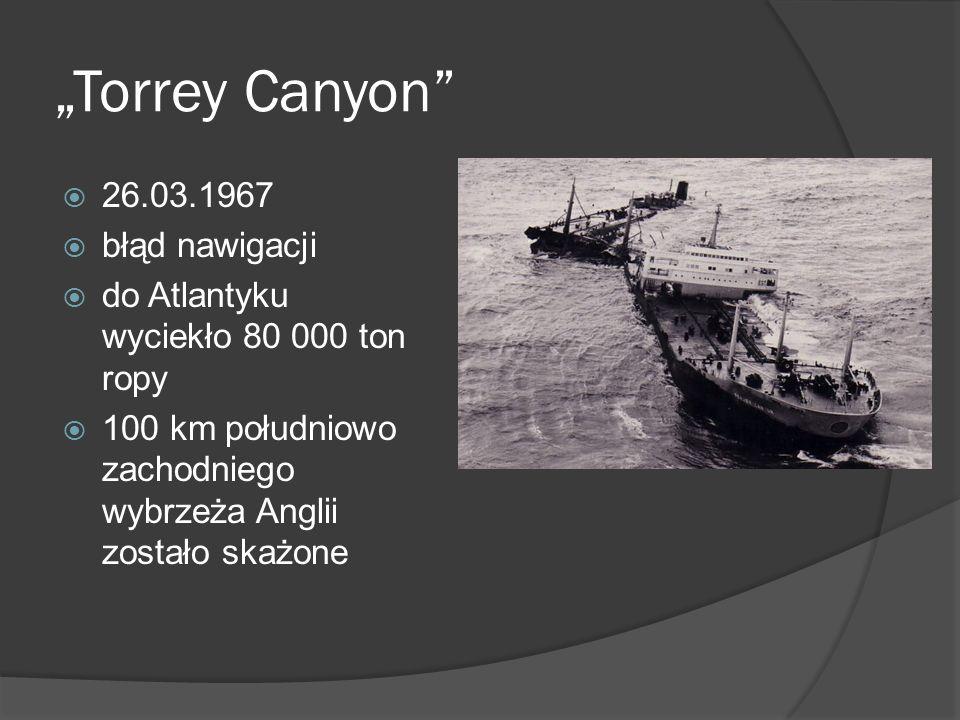 Torrey Canyon 26.03.1967 błąd nawigacji do Atlantyku wyciekło 80 000 ton ropy 100 km południowo zachodniego wybrzeża Anglii zostało skażone