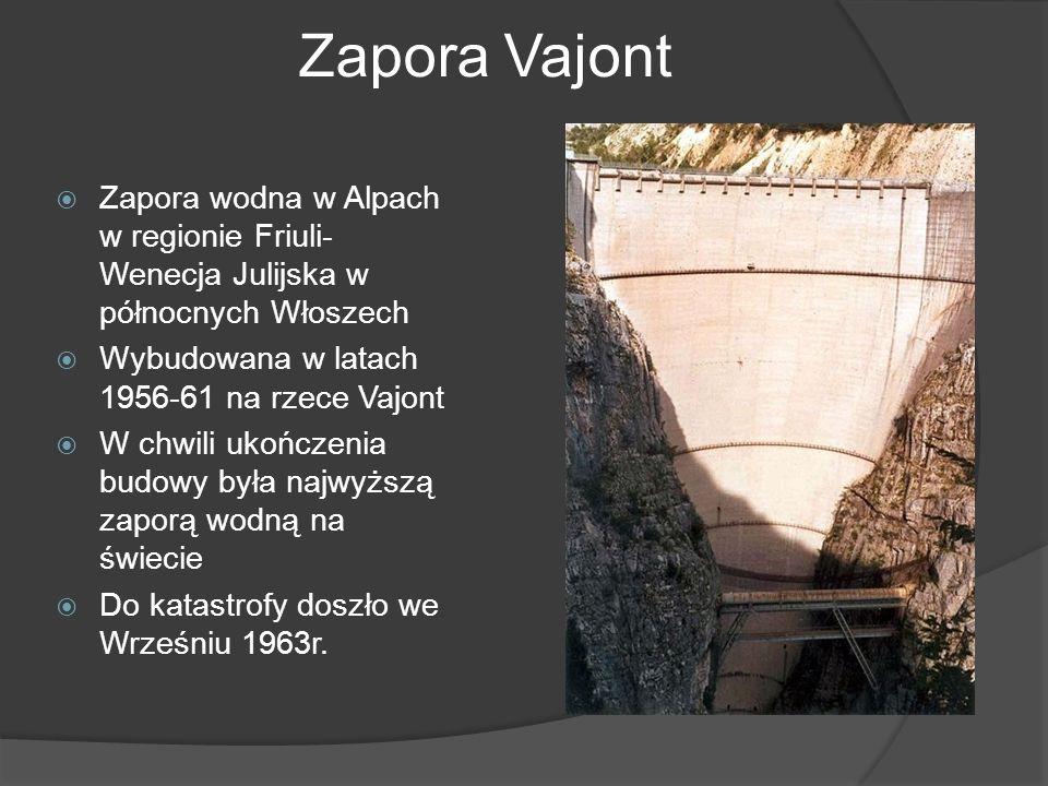 Zapora Vajont Zapora wodna w Alpach w regionie Friuli- Wenecja Julijska w północnych Włoszech Wybudowana w latach 1956-61 na rzece Vajont W chwili ukończenia budowy była najwyższą zaporą wodną na świecie Do katastrofy doszło we Wrześniu 1963r.