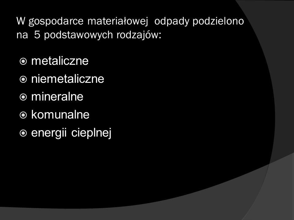 W gospodarce materiałowej odpady podzielono na 5 podstawowych rodzajów: metaliczne niemetaliczne mineralne komunalne energii cieplnej