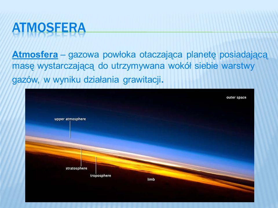 Atmosfera – gazowa powłoka otaczająca planetę posiadającą masę wystarczającą do utrzymywana wokół siebie warstwy gazów, w wyniku działania grawitacji.
