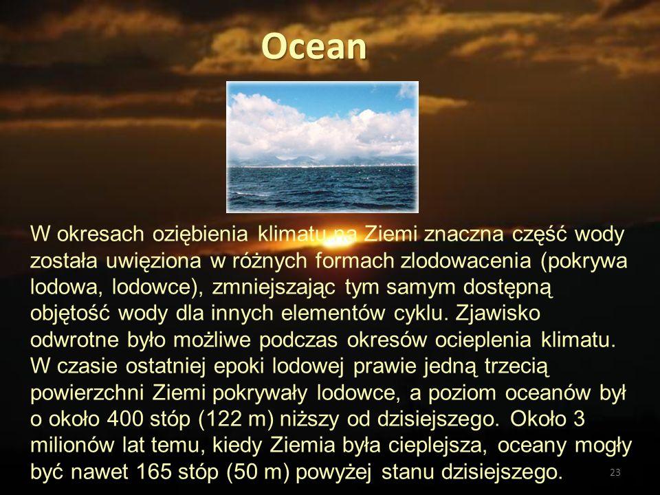 23 Ocean W okresach oziębienia klimatu na Ziemi znaczna część wody została uwięziona w różnych formach zlodowacenia (pokrywa lodowa, lodowce), zmniejs