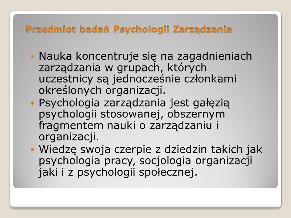 Przedmiot badań Psychologii Zarządzania Nauka koncentruje się na zagadnieniach zarządzania w grupach, których uczestnicy są jednocześnie członkami okr