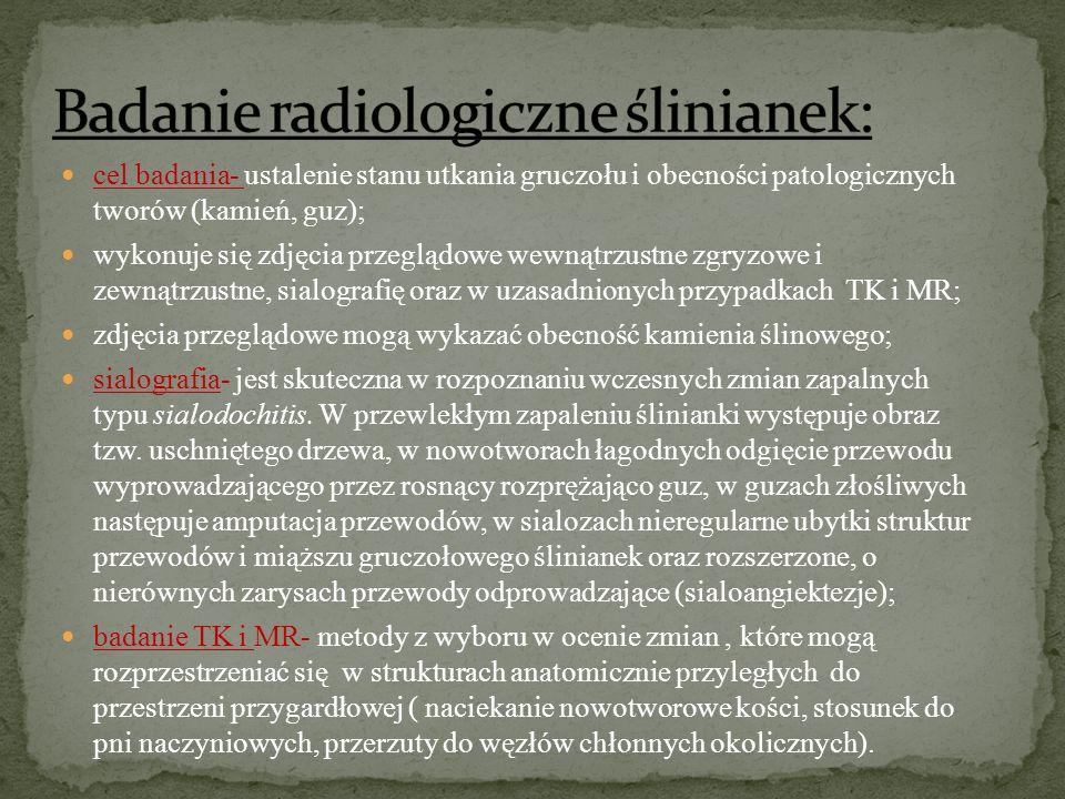 cel badania- ustalenie stanu utkania gruczołu i obecności patologicznych tworów (kamień, guz); wykonuje się zdjęcia przeglądowe wewnątrzustne zgryzowe