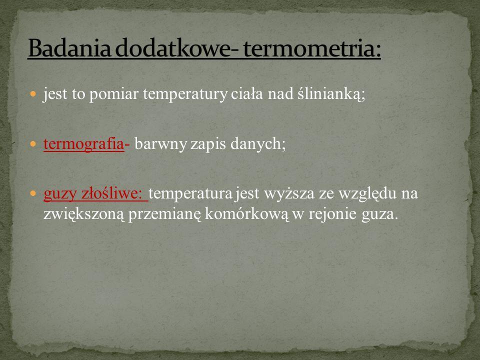 jest to pomiar temperatury ciała nad ślinianką; termografia- barwny zapis danych; guzy złośliwe: temperatura jest wyższa ze względu na zwiększoną prze