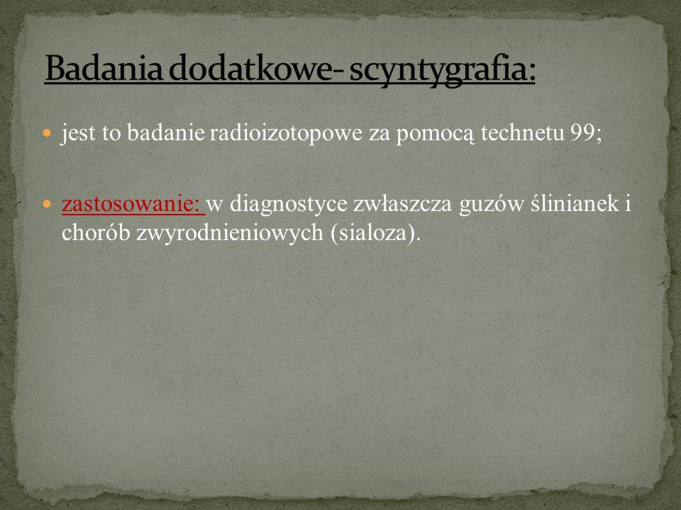 jest to badanie radioizotopowe za pomocą technetu 99; zastosowanie: w diagnostyce zwłaszcza guzów ślinianek i chorób zwyrodnieniowych (sialoza).