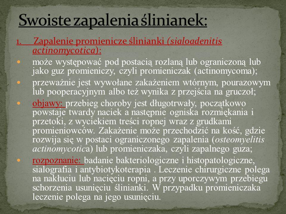 1. Zapalenie promienicze ślinianki (sialoadenitis actinomycotica): może występować pod postacią rozlaną lub ograniczoną lub jako guz promieniczy, czyl