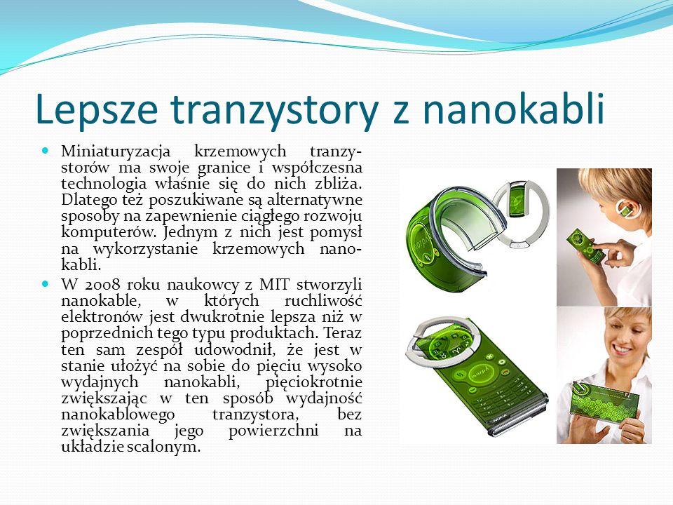 Lepsze tranzystory z nanokabli Miniaturyzacja krzemowych tranzy- storów ma swoje granice i współczesna technologia właśnie się do nich zbliża. Dlatego