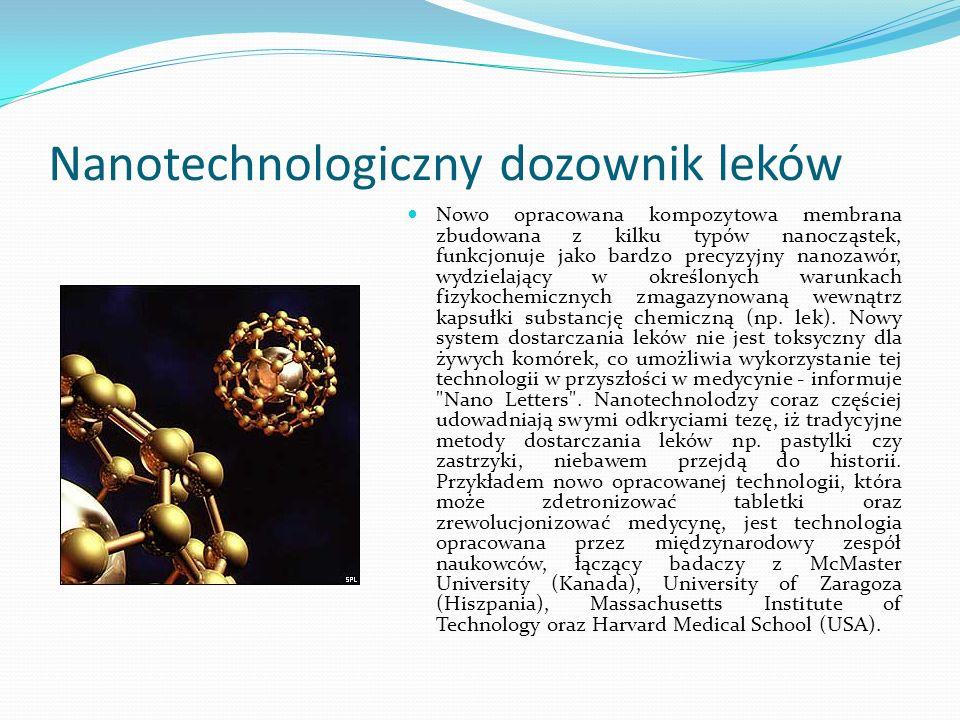 Nanotechnologiczny dozownik leków Nowo opracowana kompozytowa membrana zbudowana z kilku typów nanocząstek, funkcjonuje jako bardzo precyzyjny nanozaw