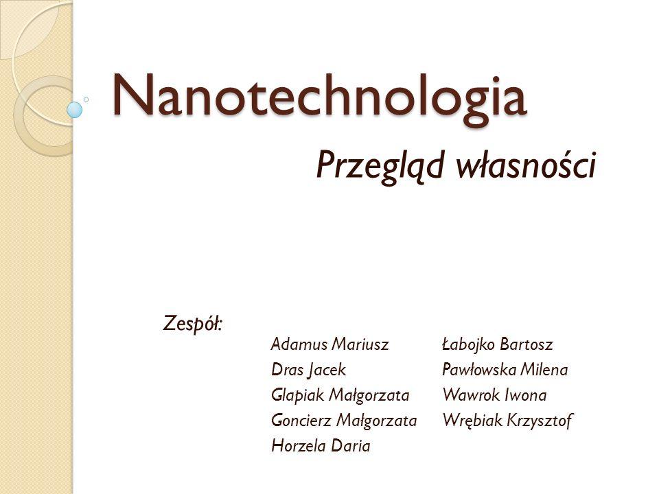 Nanotechnologia Przegląd własności Adamus Mariusz Dras Jacek Glapiak Małgorzata Goncierz Małgorzata Horzela Daria Łabojko Bartosz Pawłowska Milena Waw